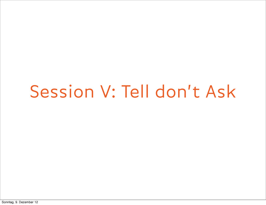 Session V: Tell don't Ask Tell don't ask Sonnta...