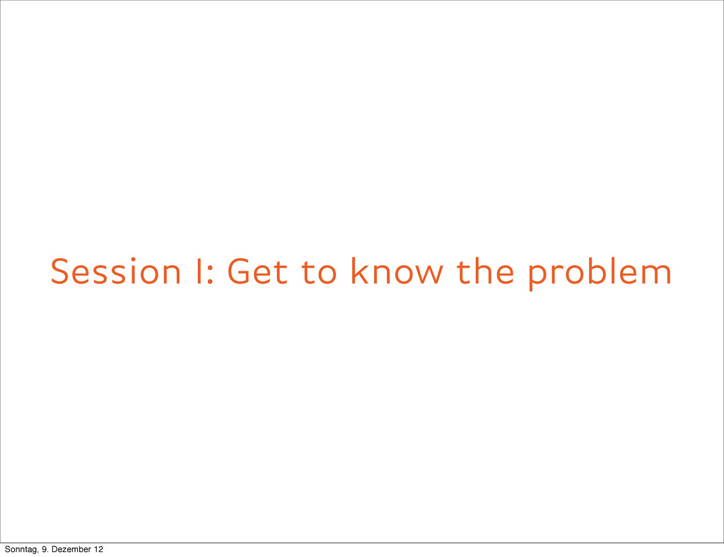 Session I: Get to know the problem Sonntag, 9. ...