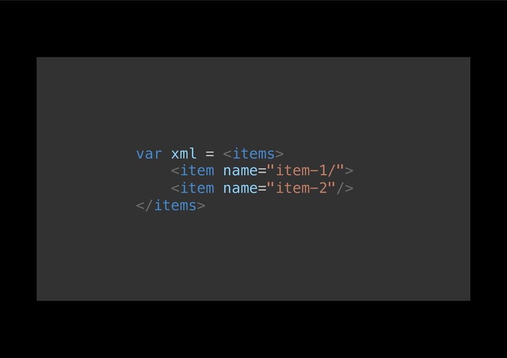 "var xml = <items>! <item name=""item-1/"">! <item..."