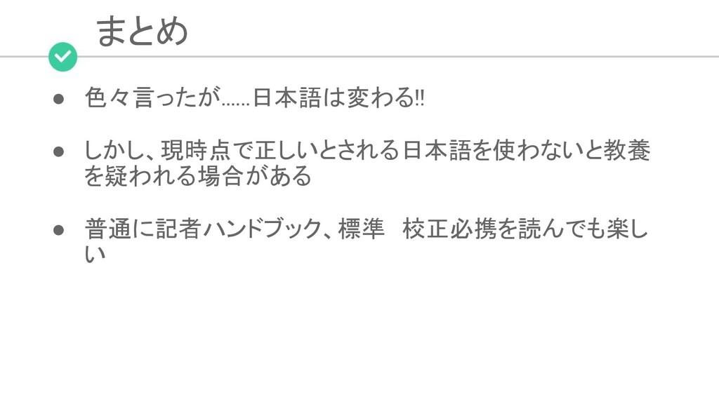 まとめ ● 色々言ったが......日本語は変わる!!  ● しかし、現時点で正しいとさ...