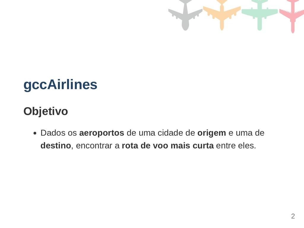 gccAirlines Objetivo Dados os aeroportos de uma...