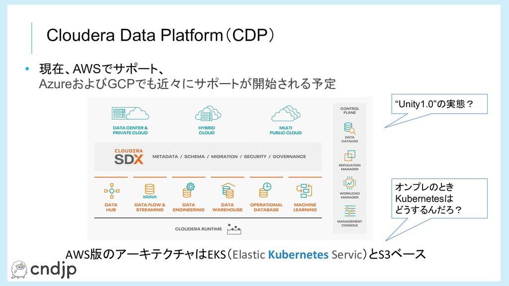 Cloudera Data Platform(CDP) • 現在、AWSでサポート、 Azur...