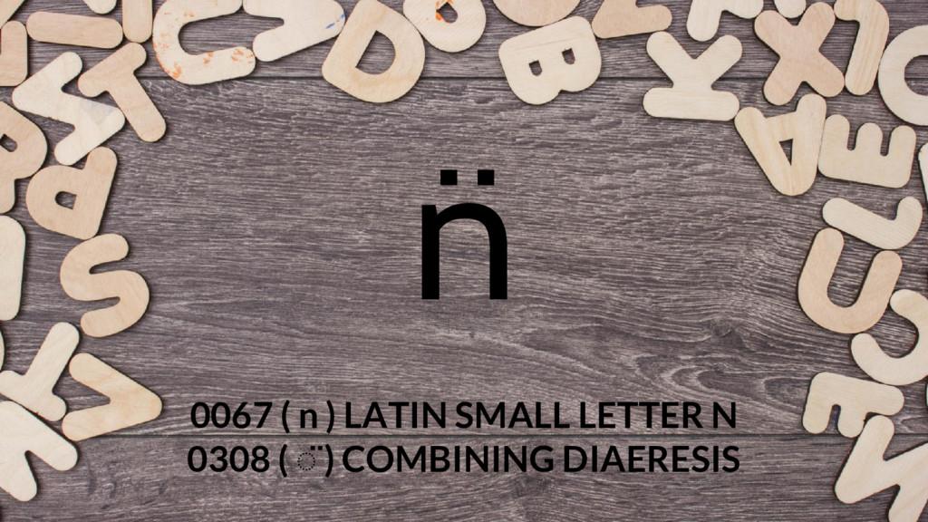 n ̈ 0067 ( n ) LATIN SMALL LETTER N 0308 ( ◌̈ )...