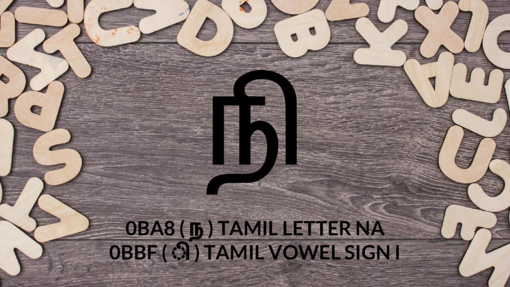 நி 0BA8 ( ந ) TAMIL LETTER NA 0BBF ( ◌ி ) TAMIL...