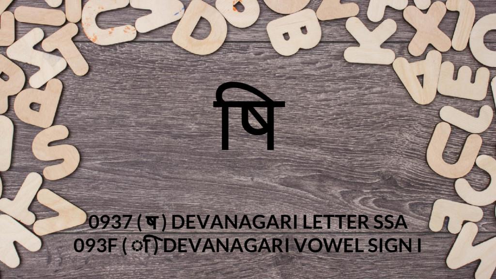 ष 0937 ( ष ) DEVANAGARI LETTER SSA 093F ( ◌ि ) ...
