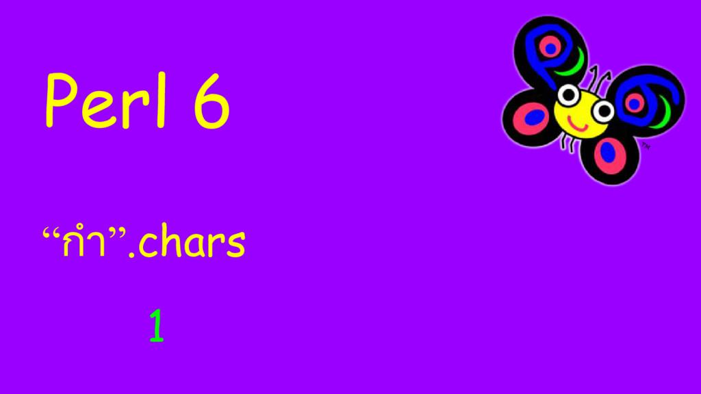 """Perl 6 """"กํา"""".chars 1"""