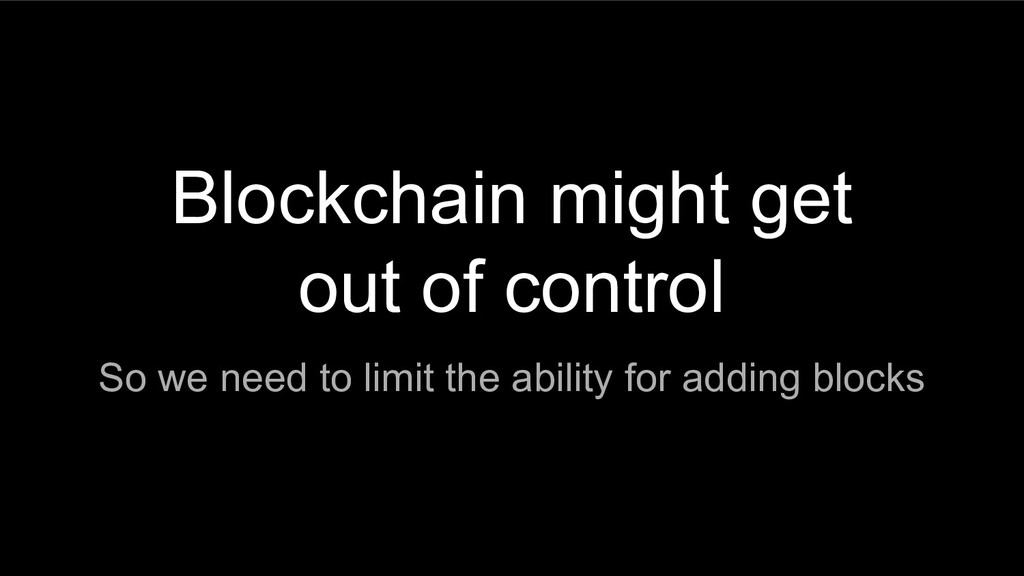 Blockchain might get out of control So we need ...