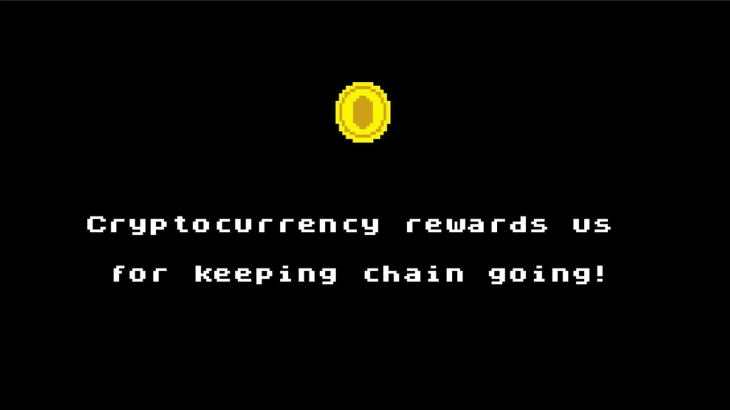 Сryptocurrency rewards us for keeping chain goi...