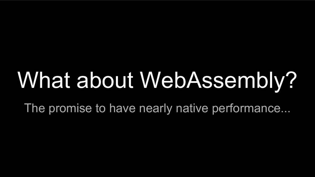 What about WebAssembly? The promise to have nea...