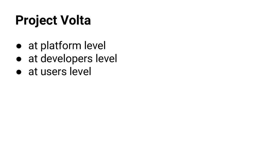 Project Volta ● at platform level ● at develope...
