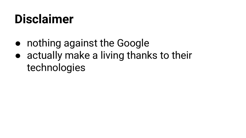 Disclaimer ● nothing against the Google ● actua...
