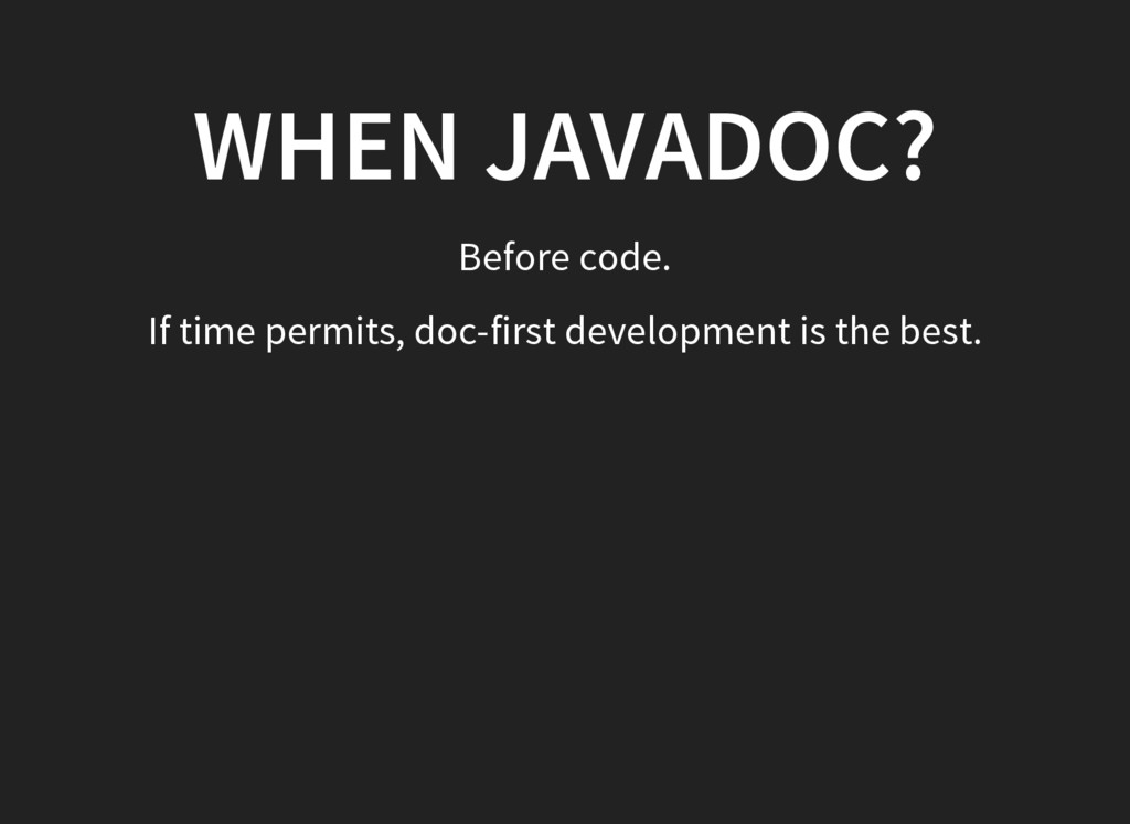 WHEN JAVADOC? Before code. If time permits, doc...
