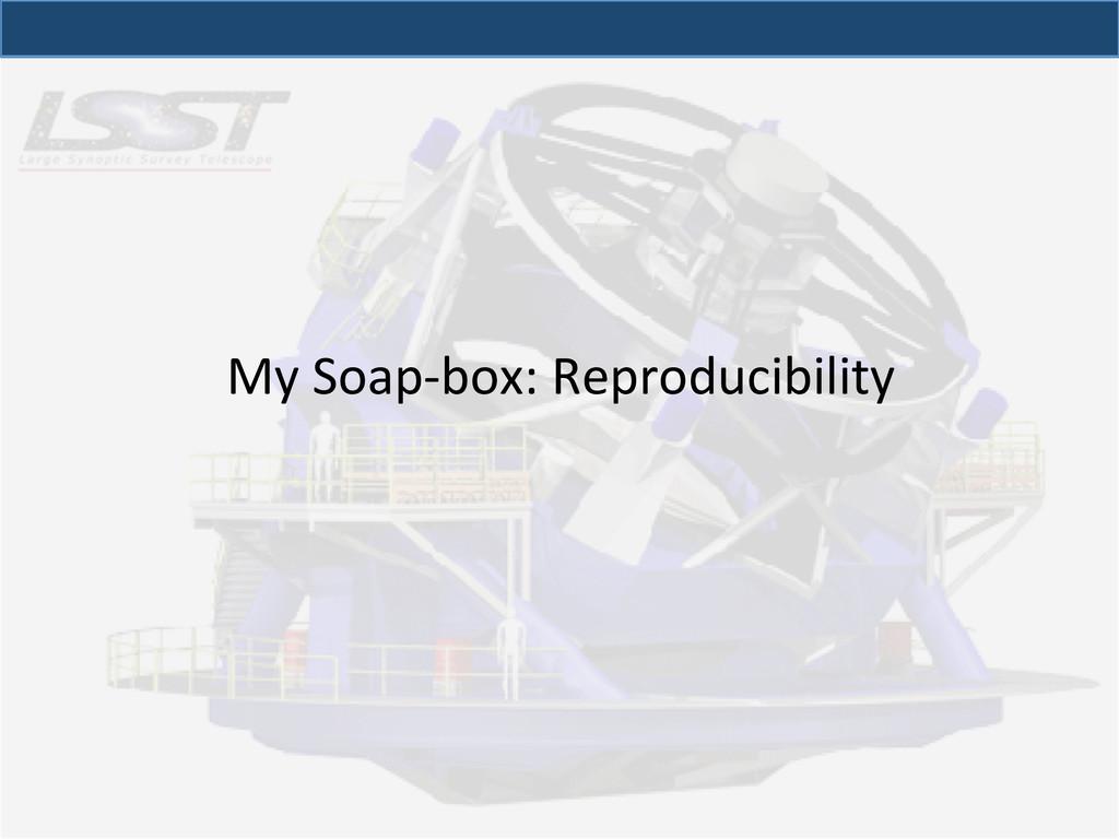My Soap-‐box: Reproducibility