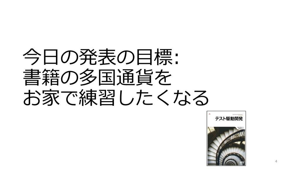今⽇の発表の⽬標: 書籍の多国通貨を お家で練習したくなる 4