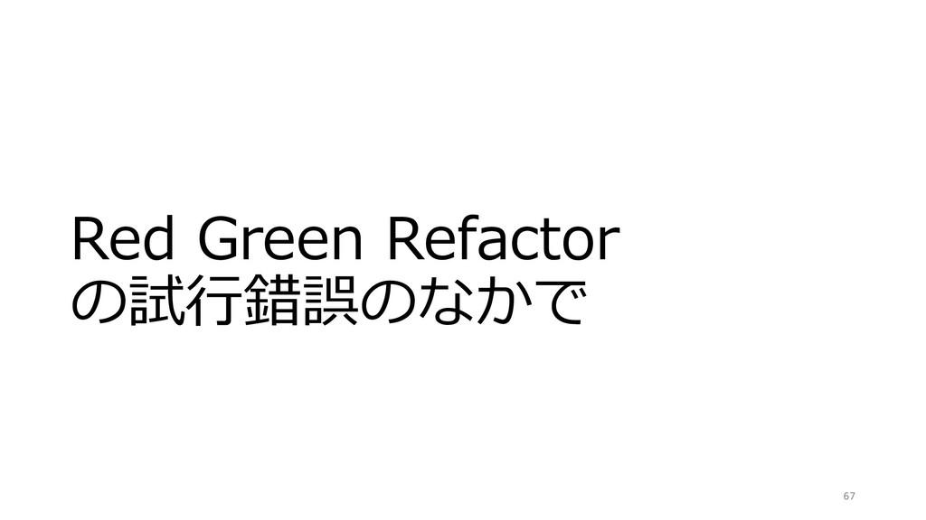 Red Green Refactor の試⾏錯誤のなかで 67