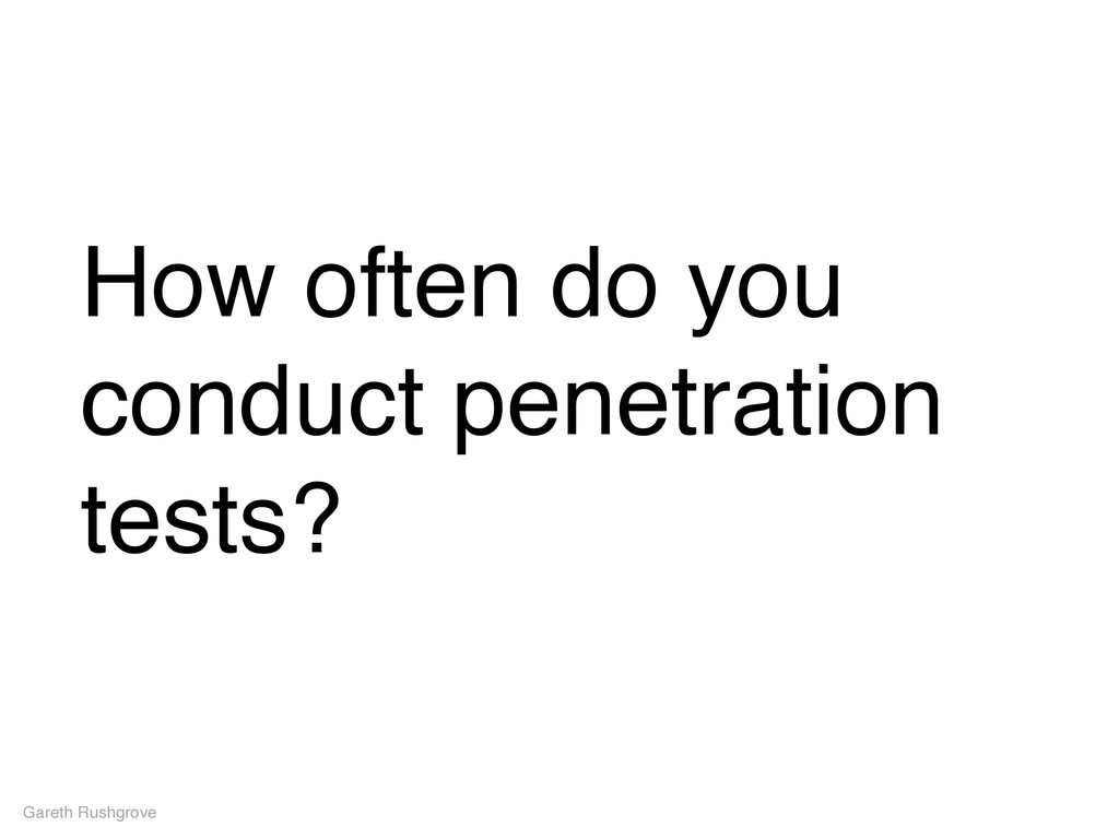 Gareth Rushgrove How often do you conduct penet...