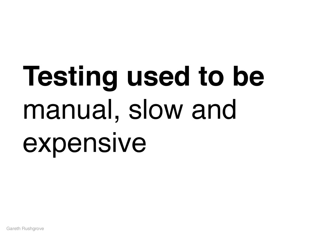 Testing used to be manual, slow and expensive G...