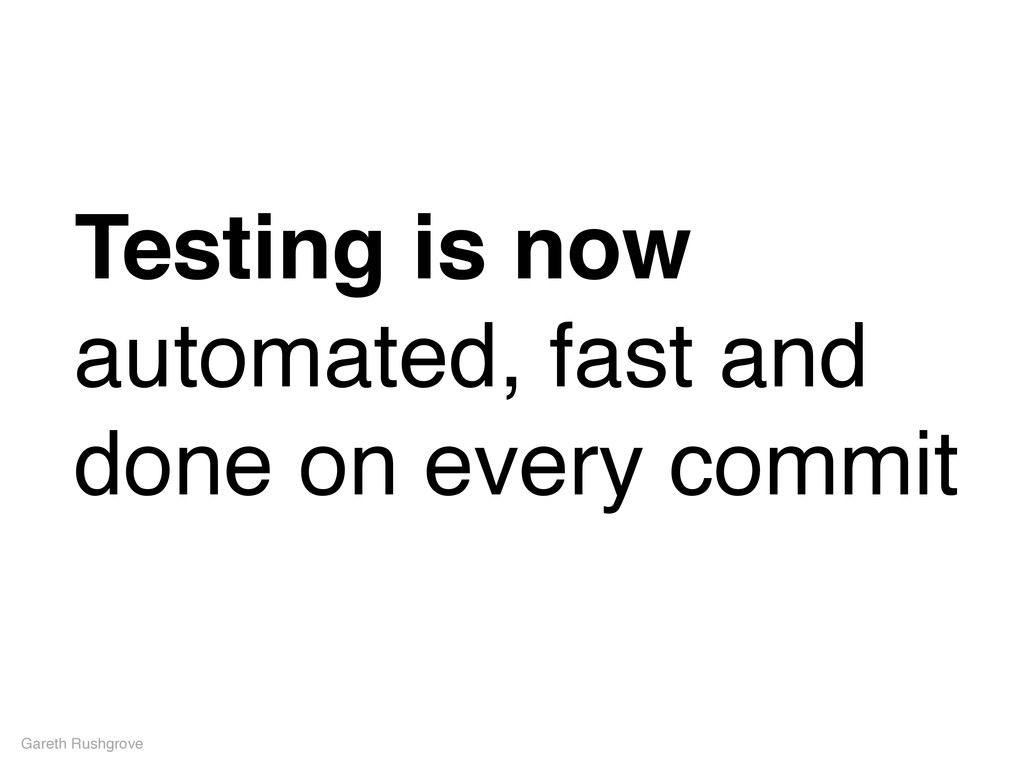 Testing is now automated, fast and done on ever...