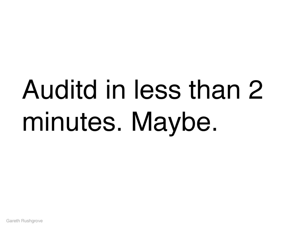 Auditd in less than 2 minutes. Maybe. Gareth Ru...