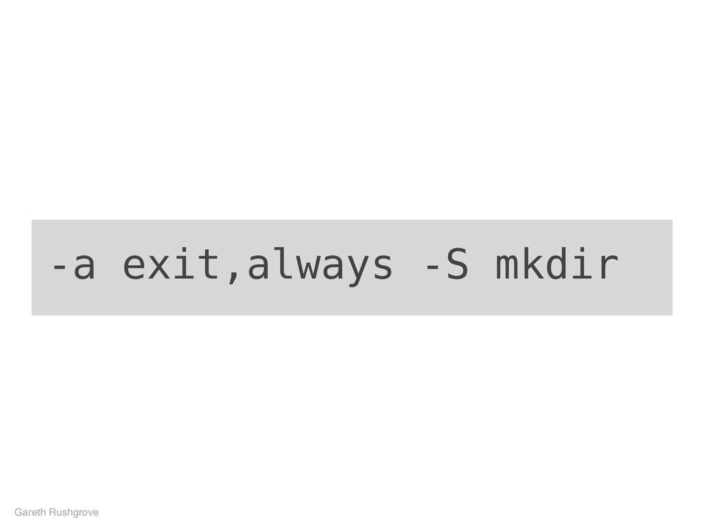 -a exit,always -S mkdir Gareth Rushgrove