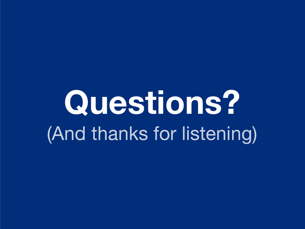 Questions? (And thanks for listening)
