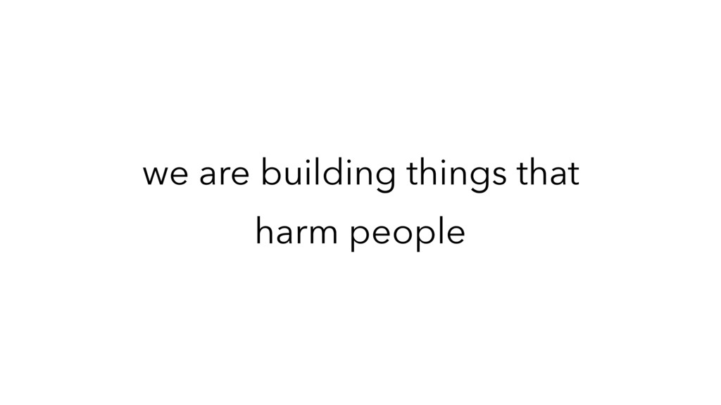 we are building things that harm people