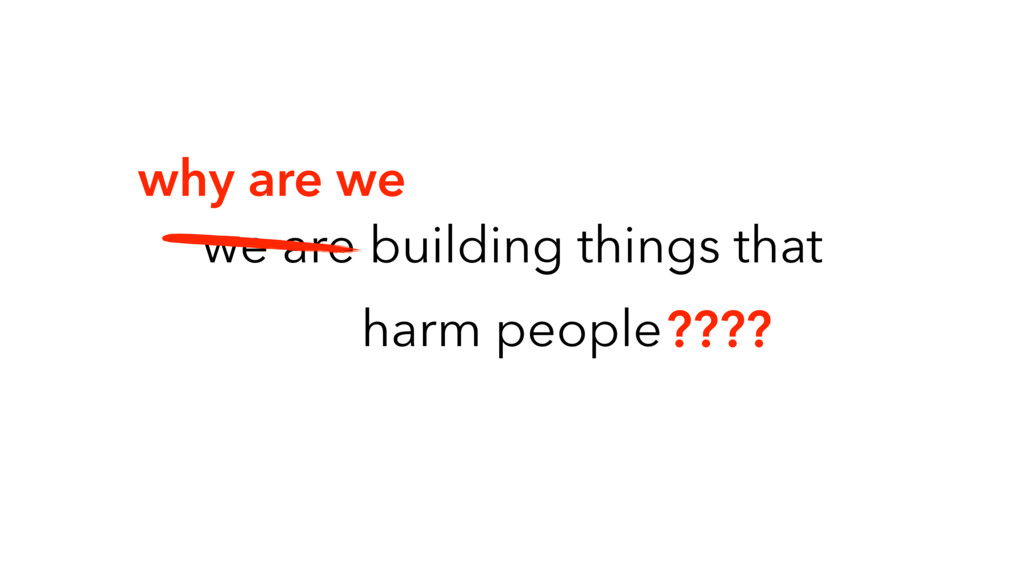 we are building things that harm people why are...