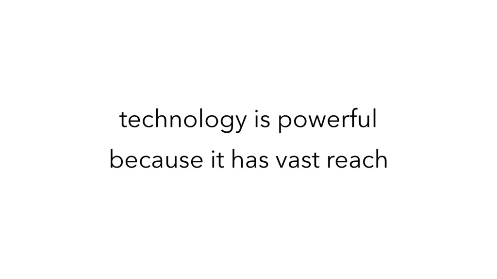technology is powerful because it has vast reach