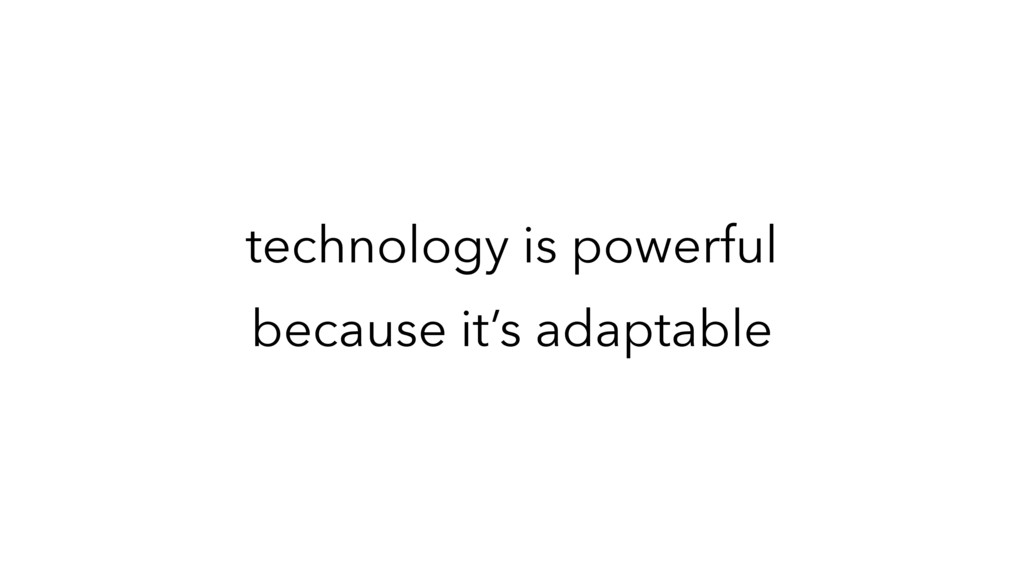 technology is powerful because it's adaptable