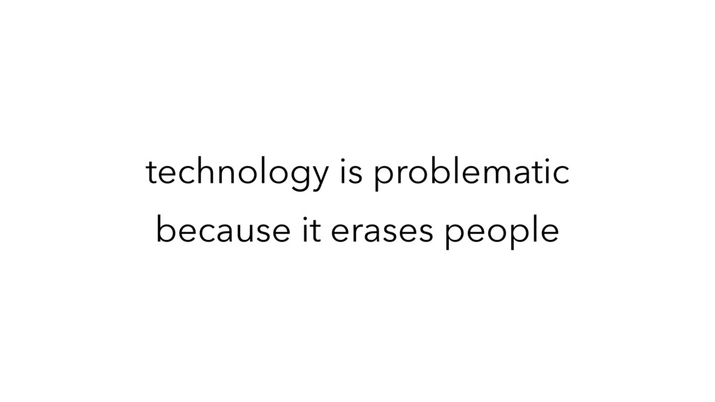 technology is problematic because it erases peo...