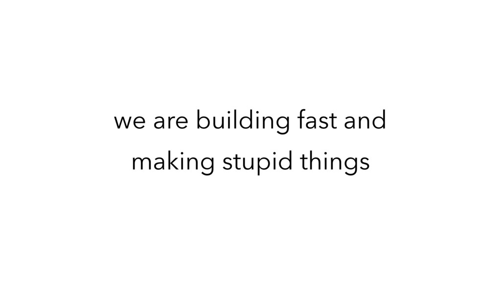 we are building fast and making stupid things