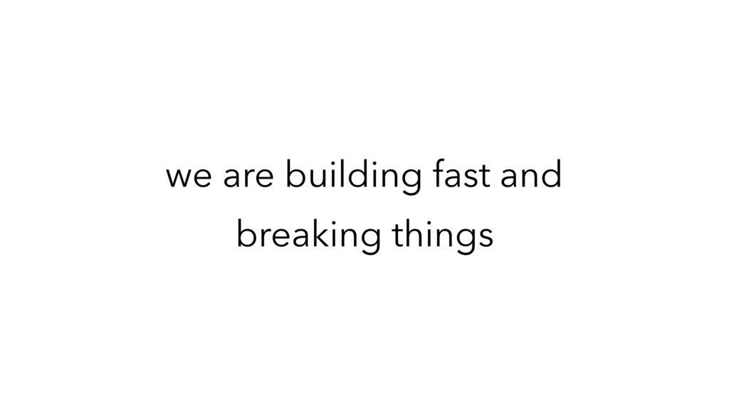 we are building fast and breaking things
