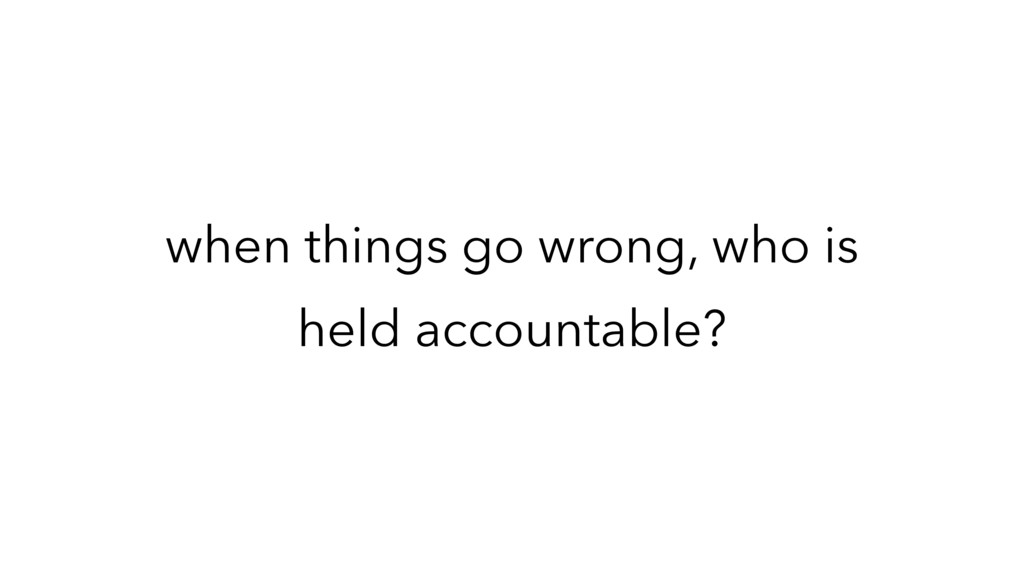 when things go wrong, who is held accountable?