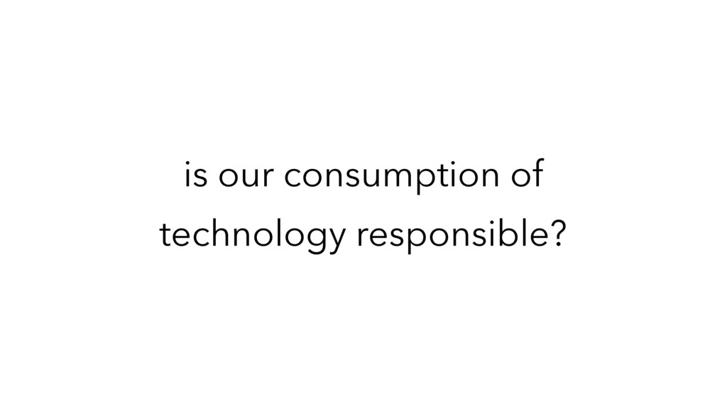 is our consumption of technology responsible?