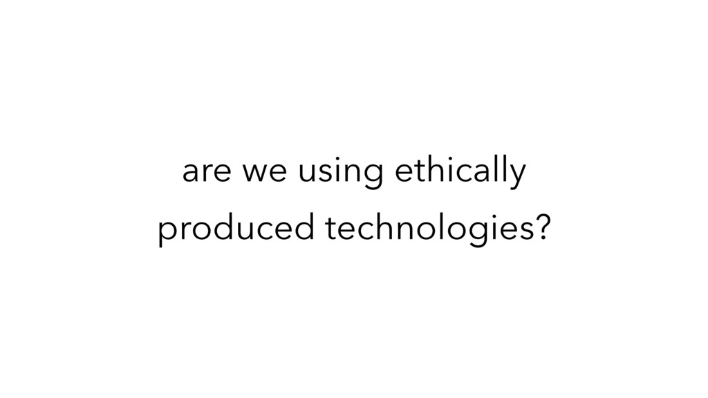 are we using ethically produced technologies?