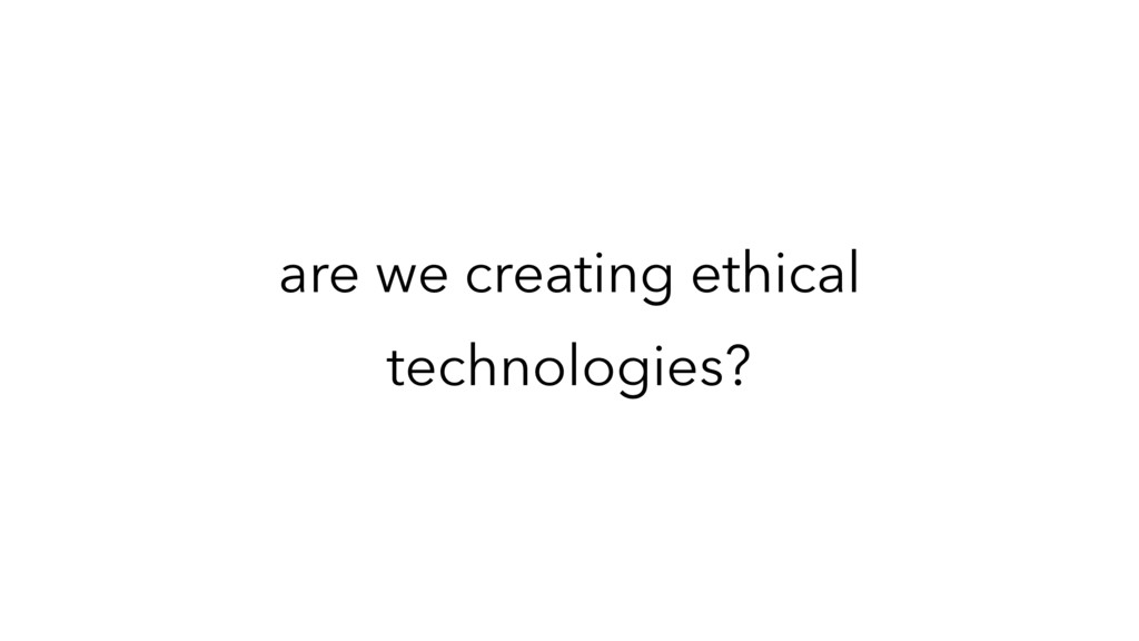 are we creating ethical technologies?