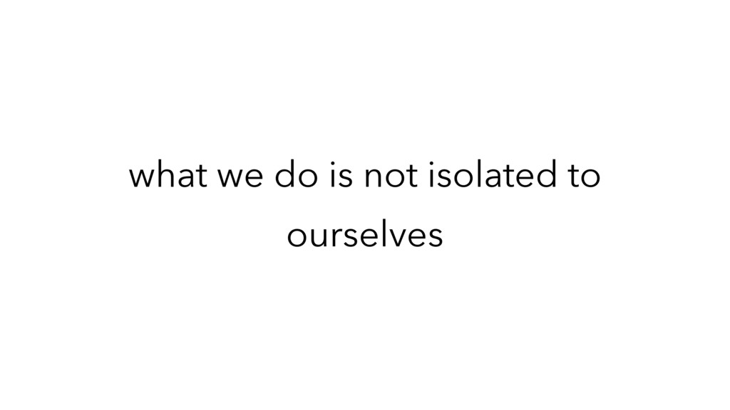 what we do is not isolated to ourselves