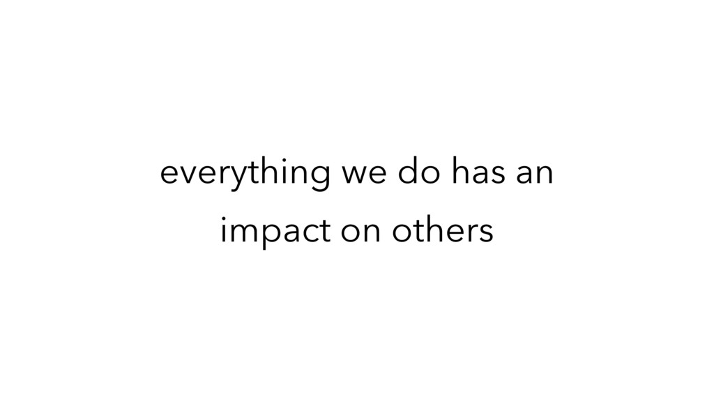 everything we do has an impact on others