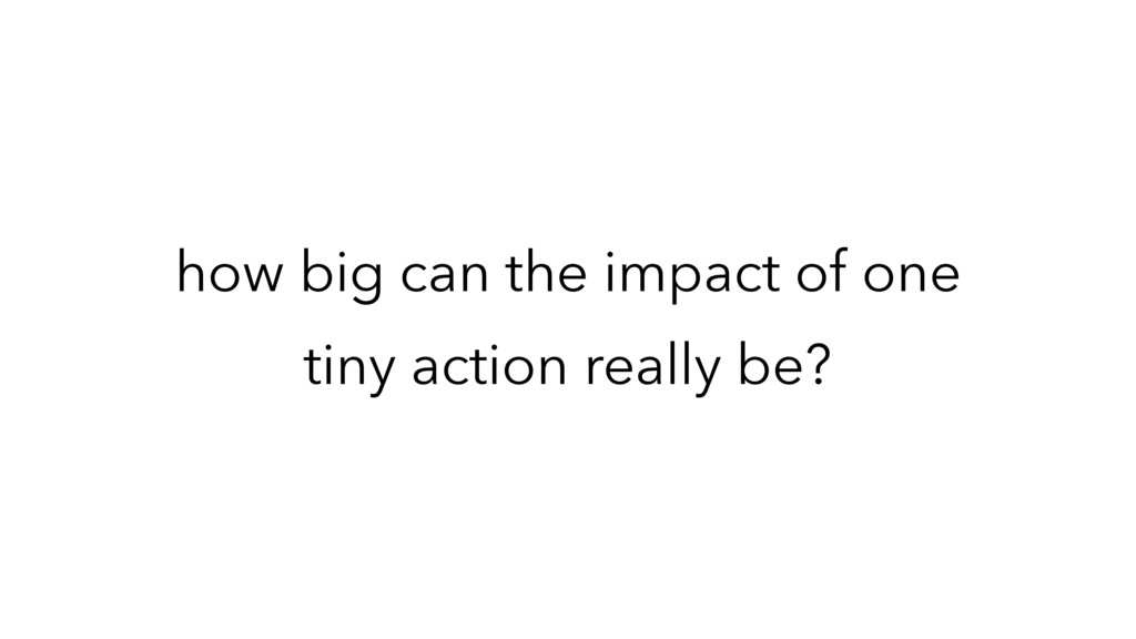 how big can the impact of one tiny action reall...