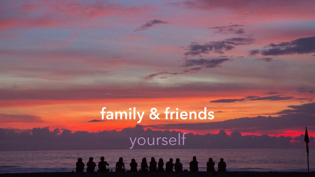family & friends yourself