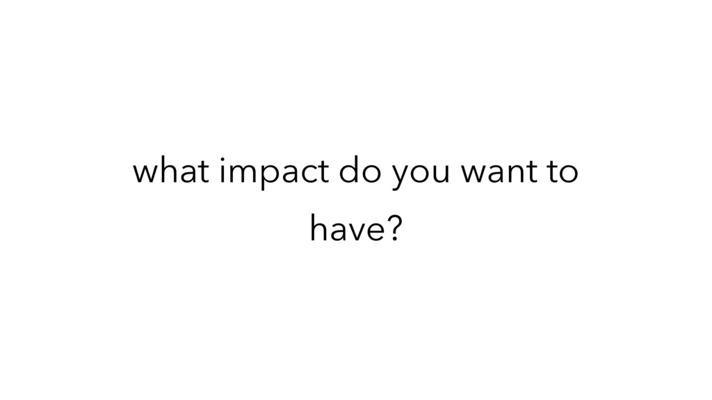 what impact do you want to have?
