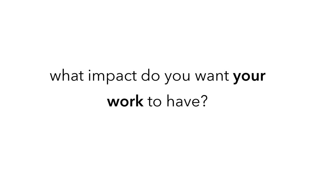 what impact do you want your work to have?