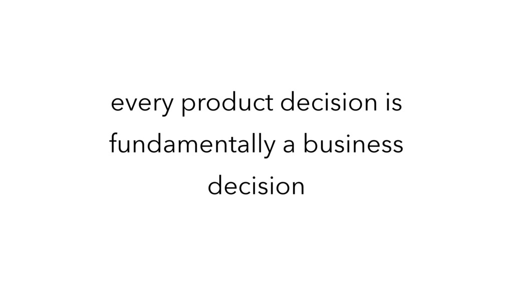 every product decision is fundamentally a busin...