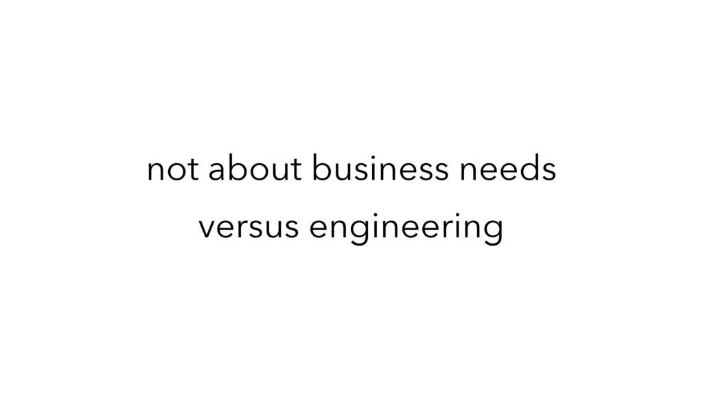 not about business needs versus engineering