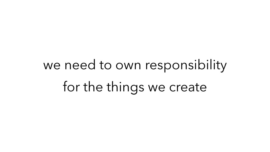 we need to own responsibility for the things we...