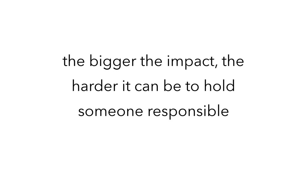 the bigger the impact, the harder it can be to ...