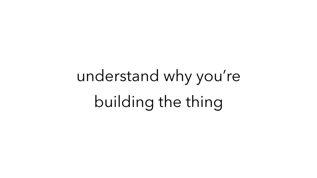understand why you're building the thing