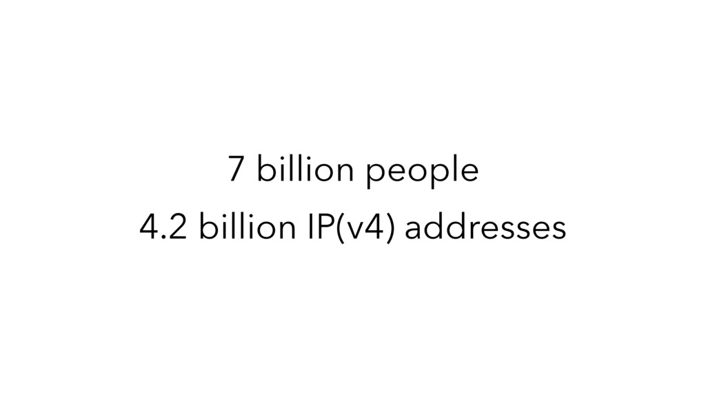7 billion people 4.2 billion IP(v4) addresses