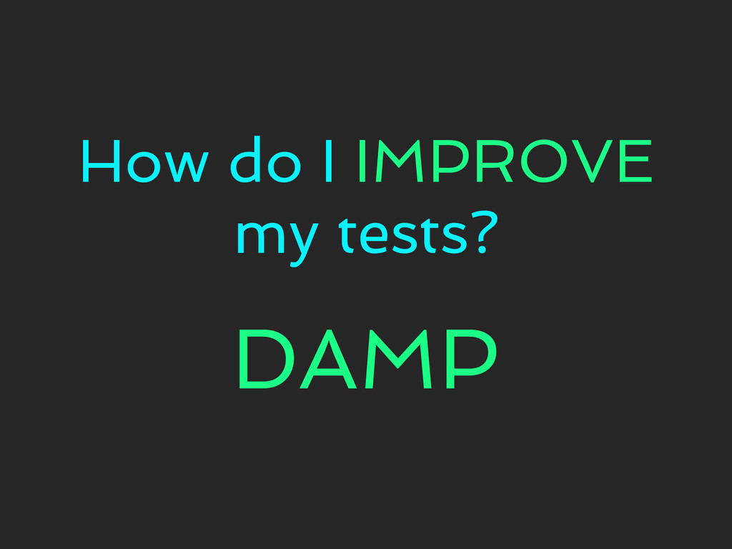 How do I IMPROVE my tests? DAMP