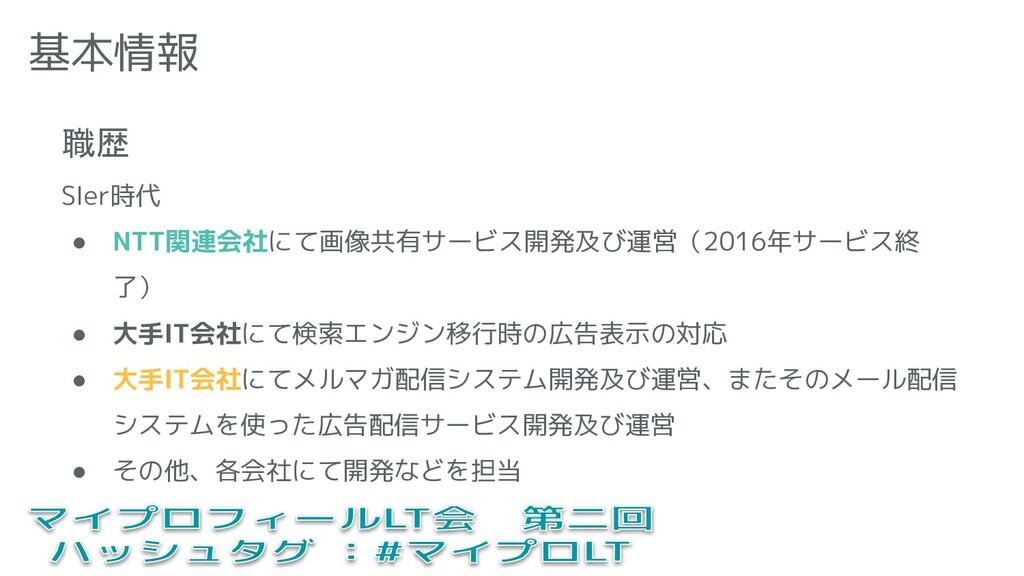 基本情報 職歴 SIer時代 ● NTT関連会社にて画像共有サービス開発及び運営(2016年サ...
